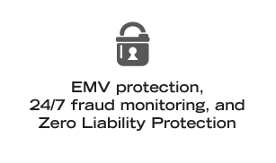 EMV protection, 24/7 fraud monitoring, and Zero Liability Protection