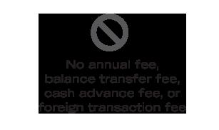 No annual fee, balance transfer fee, cash advance fee, or foreign transaction fee